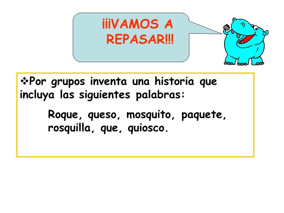 Por grupos inventa una historia que incluya las siguientes palabras: Roque, queso, mosquito, paquete, rosquilla, que, quiosco. ¡¡¡VAMOS A REPASAR!!!