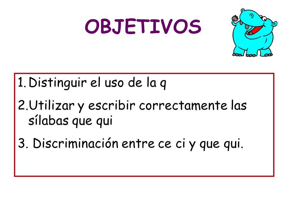 OBJETIVOS 1.Distinguir el uso de la q 2.Utilizar y escribir correctamente las sílabas que qui 3. Discriminación entre ce ci y que qui.