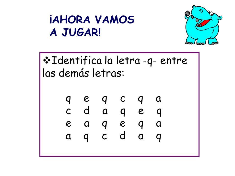 Identifica la letra -q- entre las demás letras: q e q c q a c d a q e q e a q e q a a q c d a q ¡AHORA VAMOS A JUGAR!