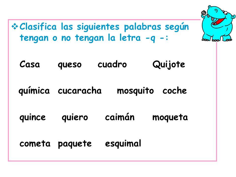 Clasifica las siguientes palabras según tengan o no tengan la letra -q -: Casaqueso cuadro Quijote químicacucaracha mosquito coche quince quierocaimán
