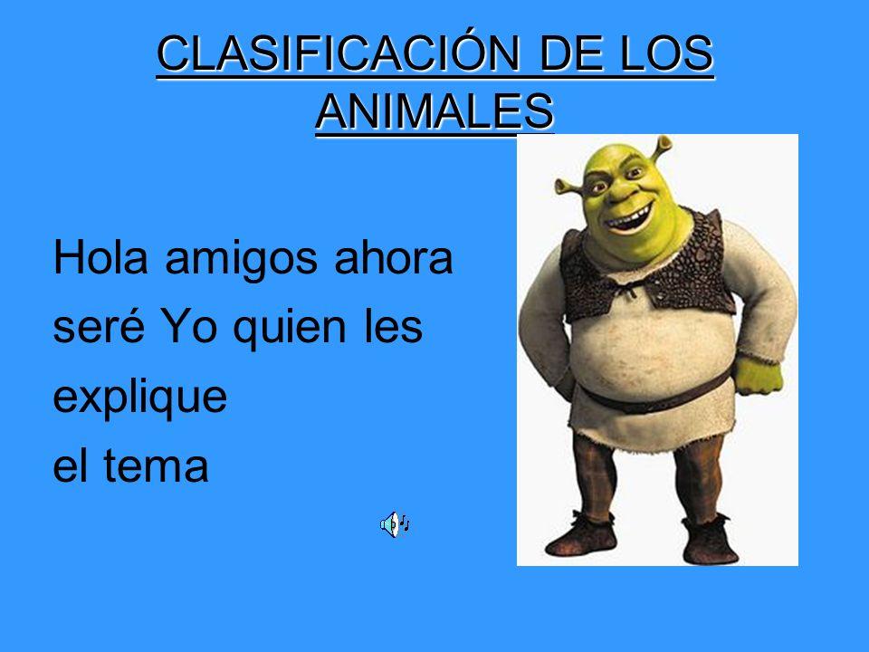 CLASIFICACIÓN DE LOS ANIMALES Hola amigos ahora seré Yo quien les explique el tema
