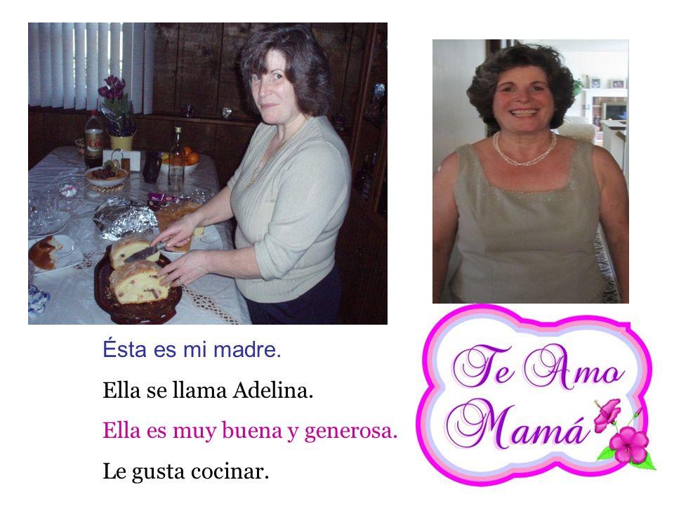 Ésta es mi madre. Ella se llama Adelina. Ella es muy buena y generosa. Le gusta cocinar.