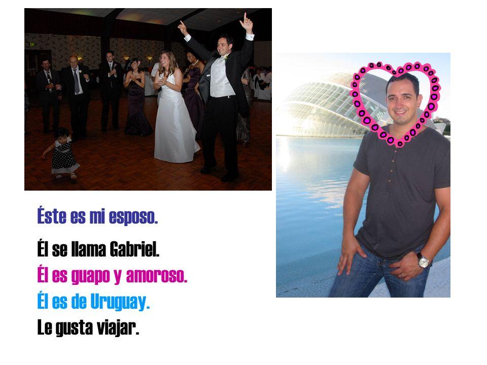 Éste es mi esposo. Él se llama Gabriel. Él es guapo y amoroso. Él es de Uruguay. Le gusta viajar.