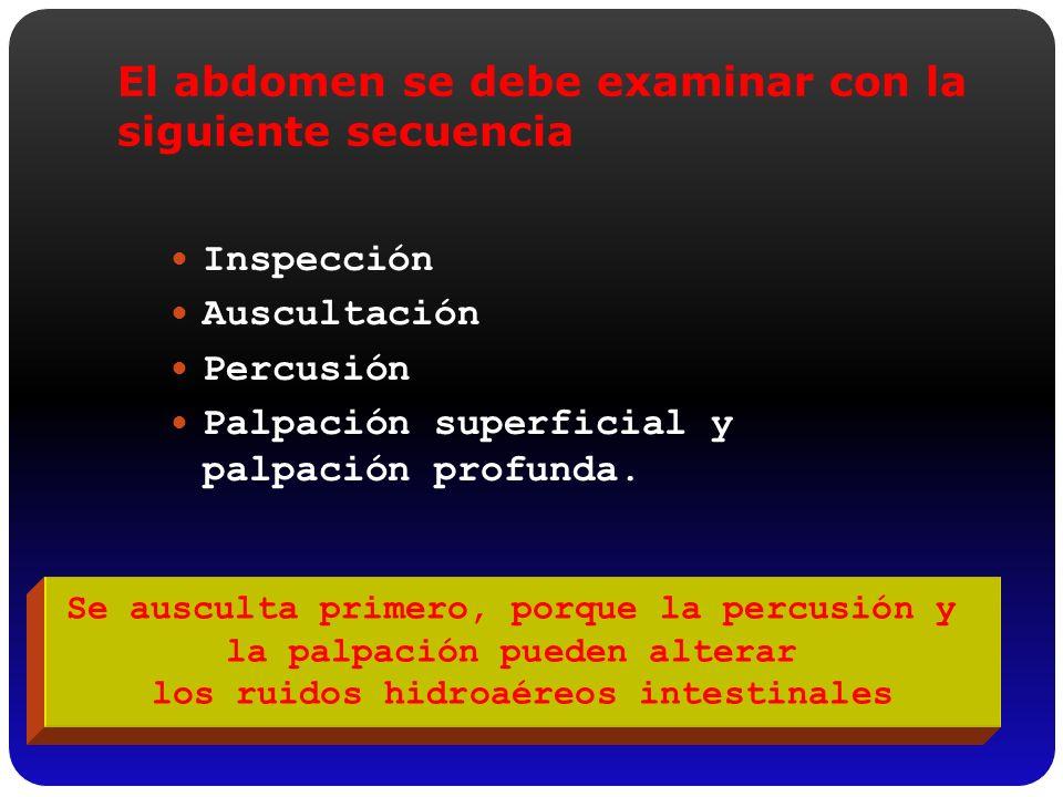 El abdomen se debe examinar con la siguiente secuencia Inspección Auscultación Percusión Palpación superficial y palpación profunda. Se ausculta prime