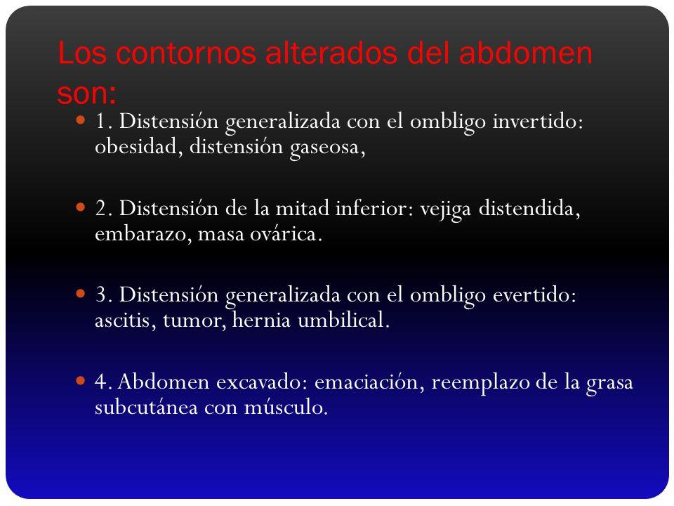 Los contornos alterados del abdomen son: 1. Distensión generalizada con el ombligo invertido: obesidad, distensión gaseosa, 2. Distensión de la mitad