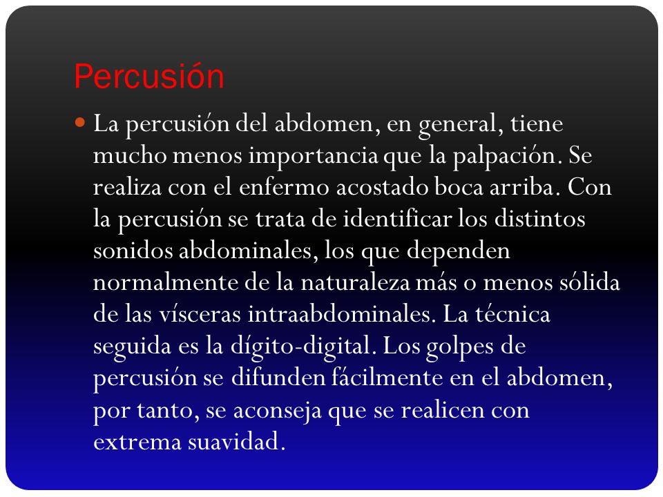 Percusión La percusión del abdomen, en general, tiene mucho menos importancia que la palpación. Se realiza con el enfermo acostado boca arriba. Con la