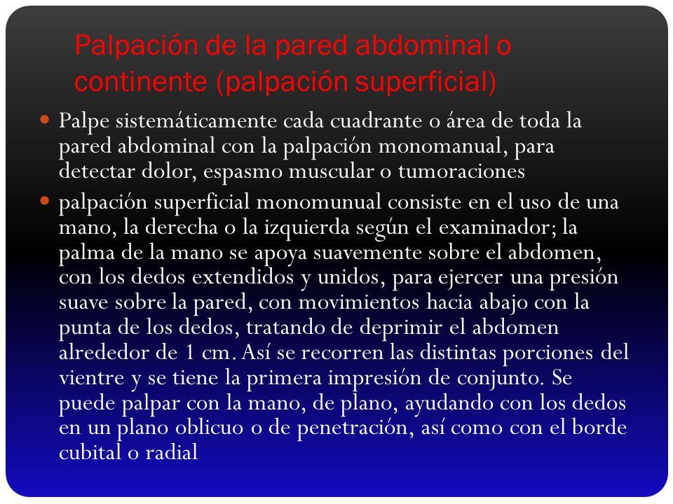Palpación de la pared abdominal o continente (palpación superficial) Palpe sistemáticamente cada cuadrante o área de toda la pared abdominal con la pa