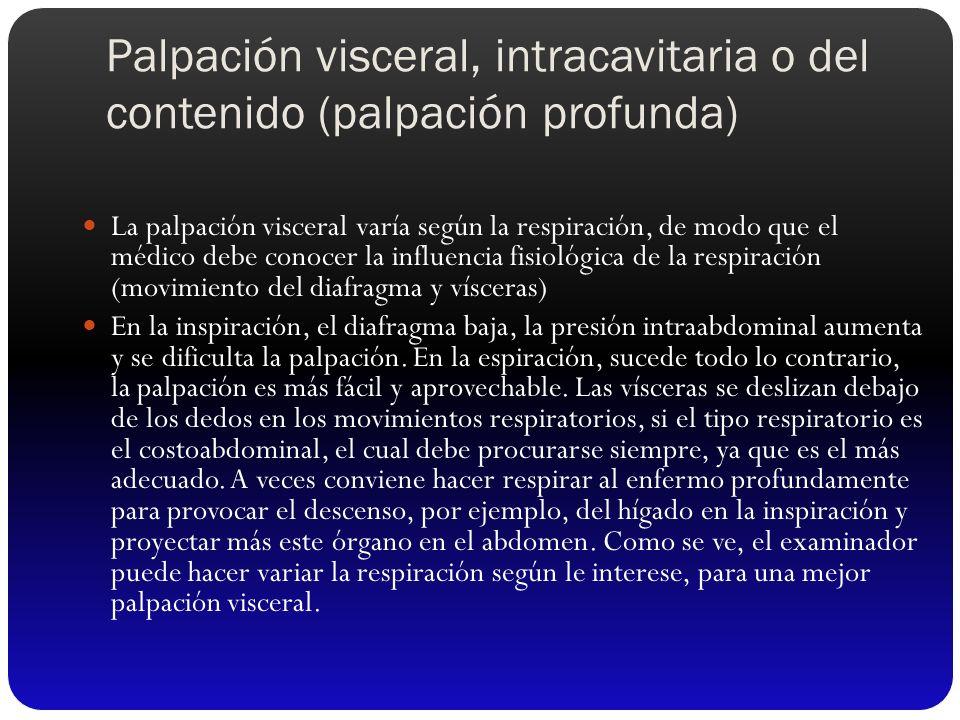 Palpación visceral, intracavitaria o del contenido (palpación profunda) La palpación visceral varía según la respiración, de modo que el médico debe c