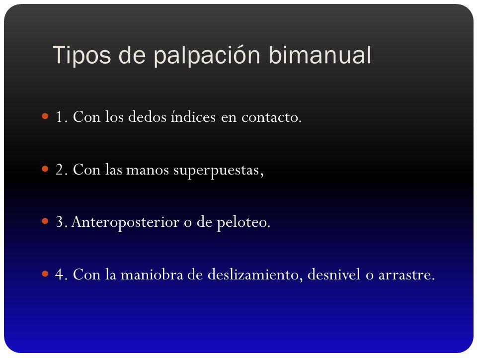Tipos de palpación bimanual 1. Con los dedos índices en contacto. 2. Con las manos superpuestas, 3. Anteroposterior o de peloteo. 4. Con la maniobra d