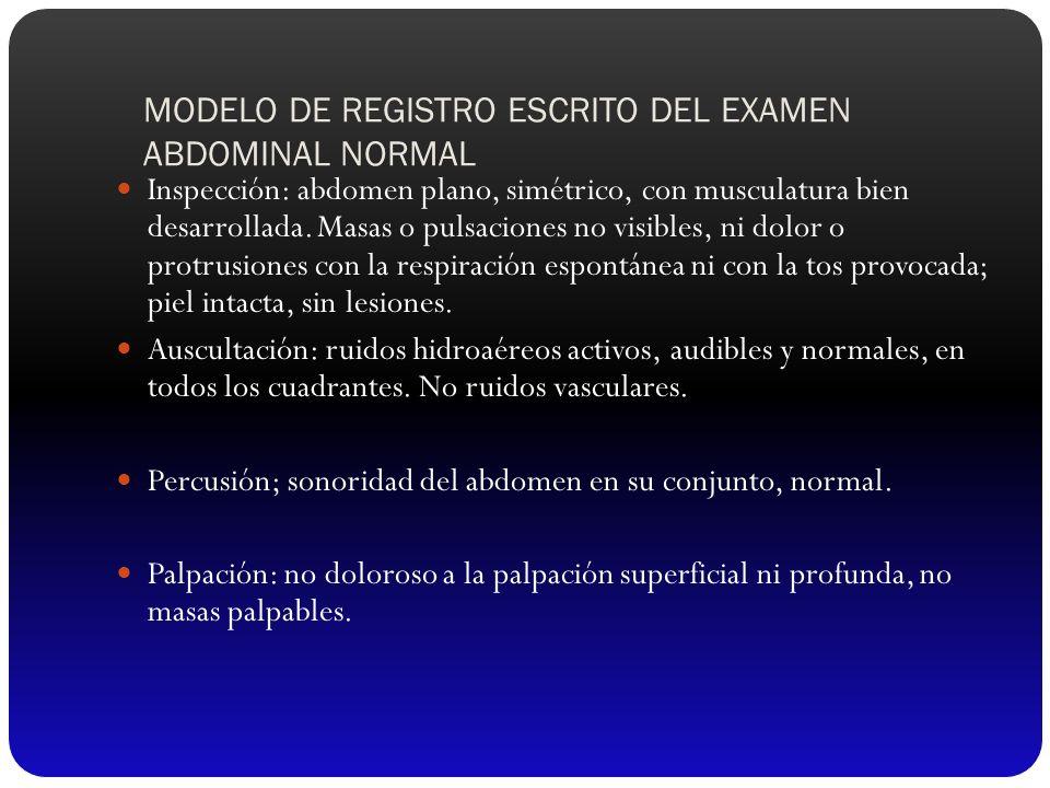 MODELO DE REGISTRO ESCRITO DEL EXAMEN ABDOMINAL NORMAL Inspección: abdomen plano, simétrico, con musculatura bien desarrollada. Masas o pulsaciones no