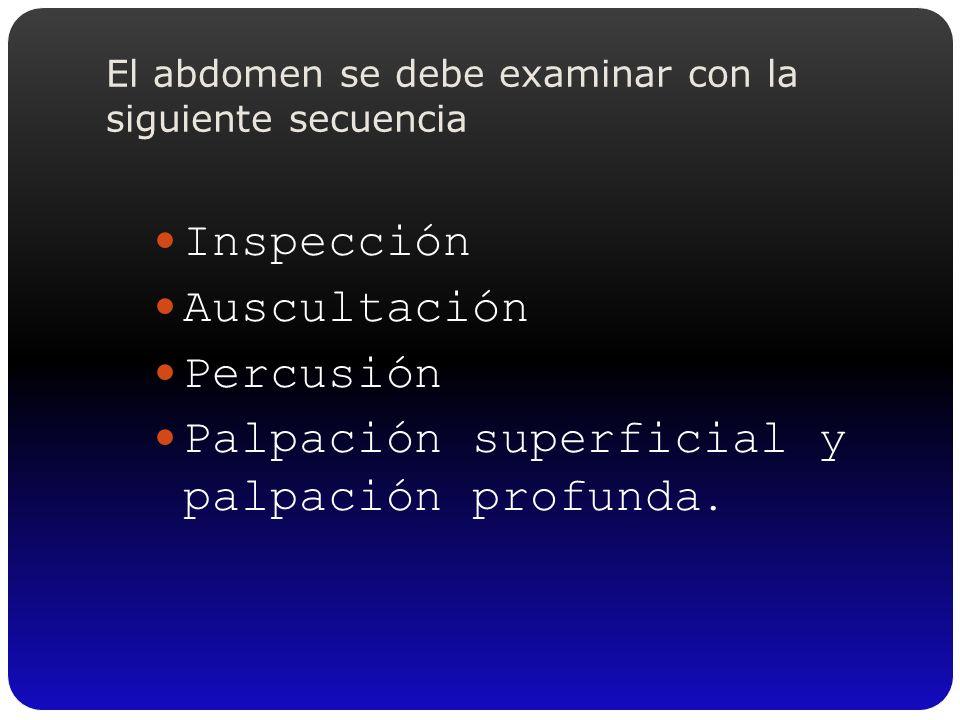 El abdomen se debe examinar con la siguiente secuencia Inspección Auscultación Percusión Palpación superficial y palpación profunda.