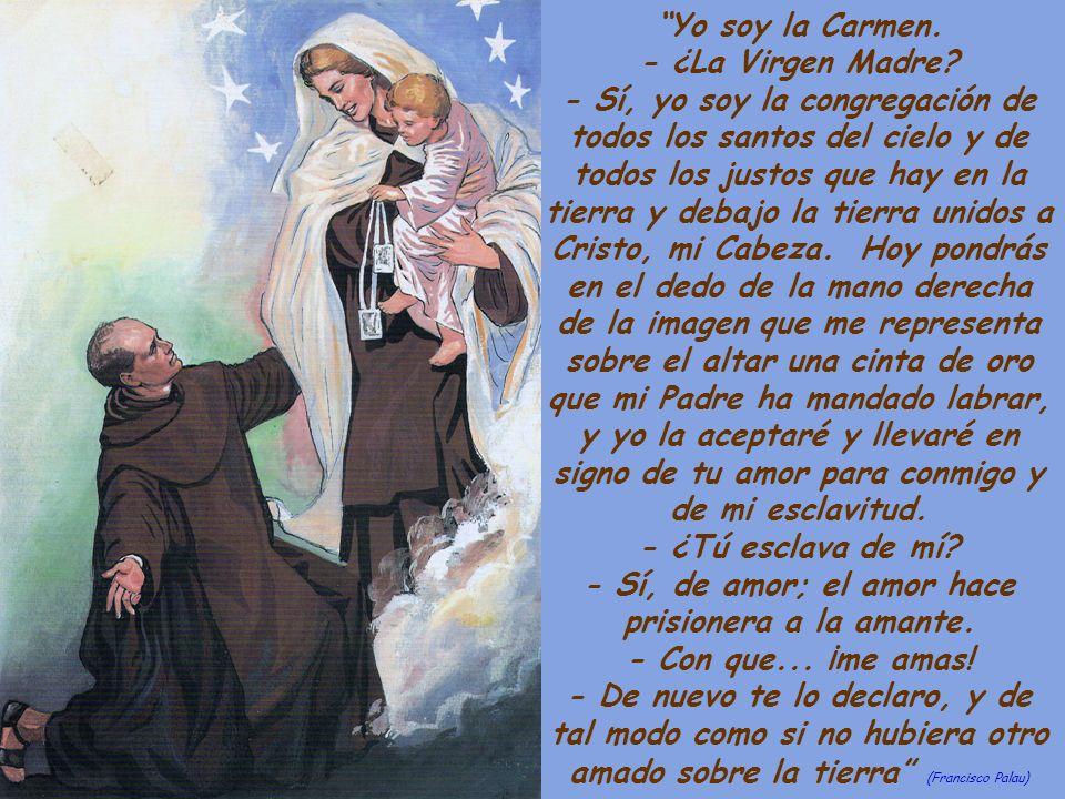Yo soy la Carmen. - ¿La Virgen Madre? - Sí, yo soy la congregación de todos los santos del cielo y de todos los justos que hay en la tierra y debajo l