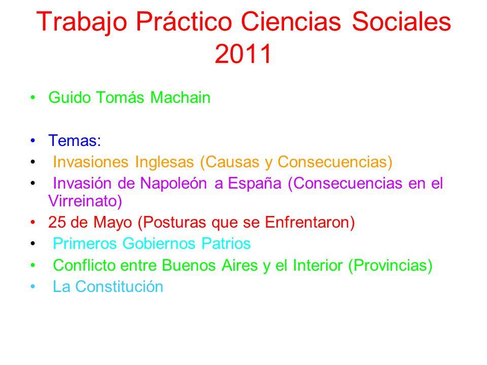 Trabajo Práctico Ciencias Sociales 2011 Guido Tomás Machain Temas: Invasiones Inglesas (Causas y Consecuencias) Invasión de Napoleón a España (Consecu
