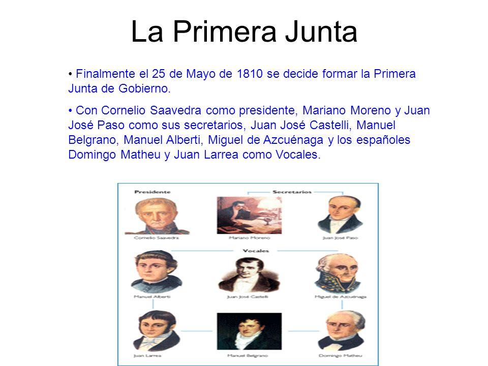 La Primera Junta Finalmente el 25 de Mayo de 1810 se decide formar la Primera Junta de Gobierno. Con Cornelio Saavedra como presidente, Mariano Moreno