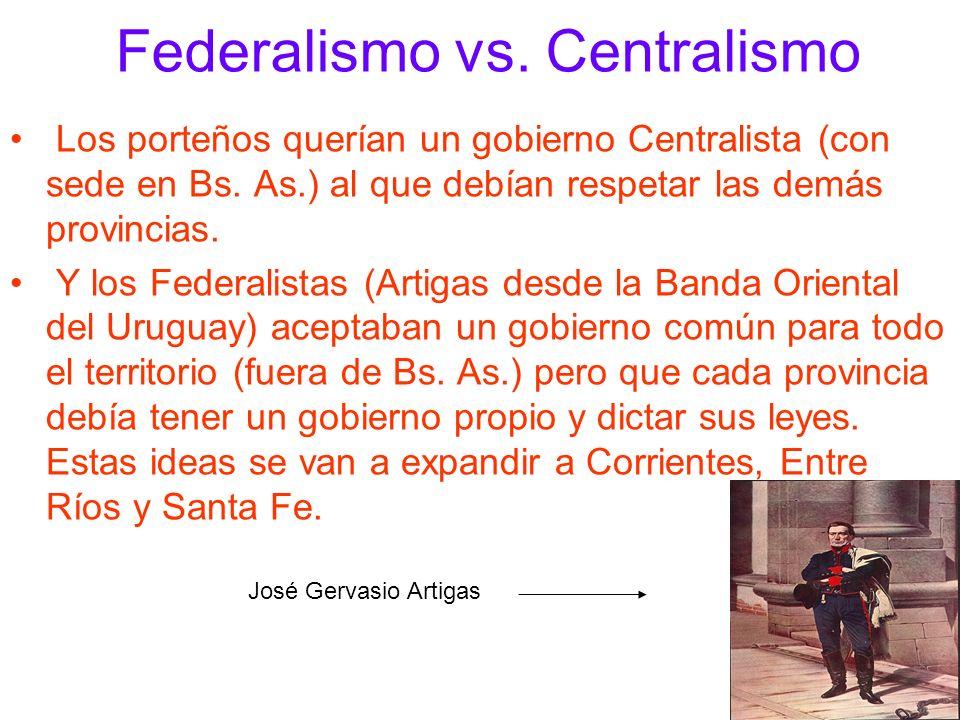 Federalismo vs. Centralismo Los porteños querían un gobierno Centralista (con sede en Bs. As.) al que debían respetar las demás provincias. Y los Fede
