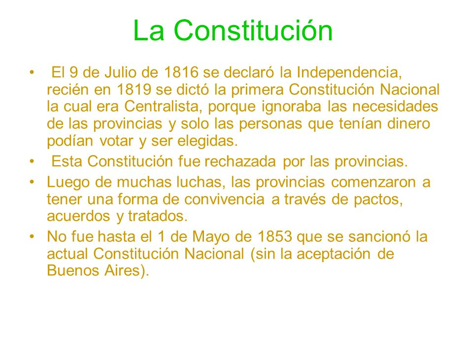 La Constitución El 9 de Julio de 1816 se declaró la Independencia, recién en 1819 se dictó la primera Constitución Nacional la cual era Centralista, p