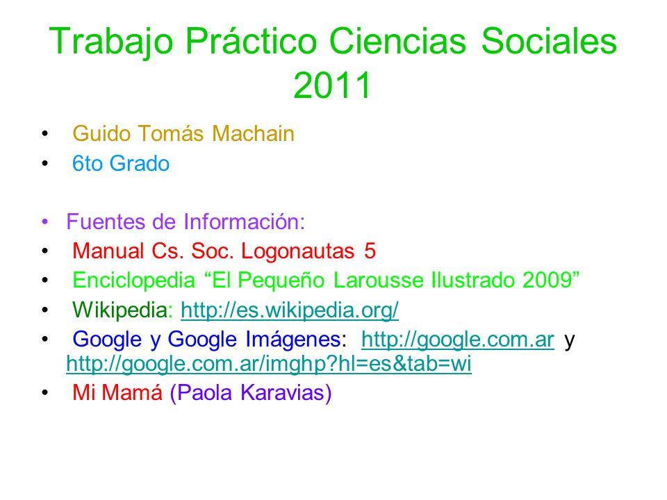 Trabajo Práctico Ciencias Sociales 2011 Guido Tomás Machain 6to Grado Fuentes de Información: Manual Cs. Soc. Logonautas 5 Enciclopedia El Pequeño Lar