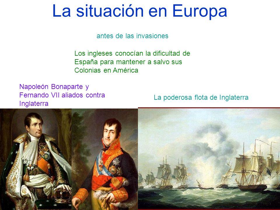 La situación en Europa Napoleón Bonaparte y Fernando VII aliados contra Inglaterra antes de las invasiones La poderosa flota de Inglaterra Los inglese