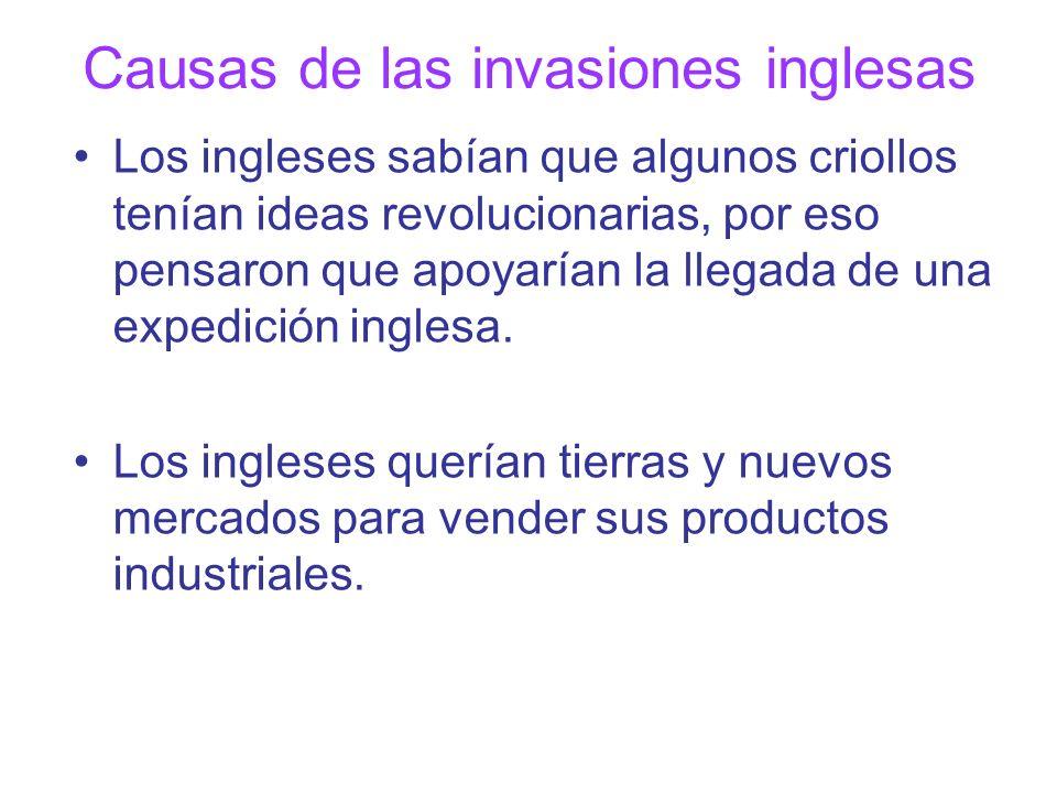 Causas de las invasiones inglesas Los ingleses sabían que algunos criollos tenían ideas revolucionarias, por eso pensaron que apoyarían la llegada de