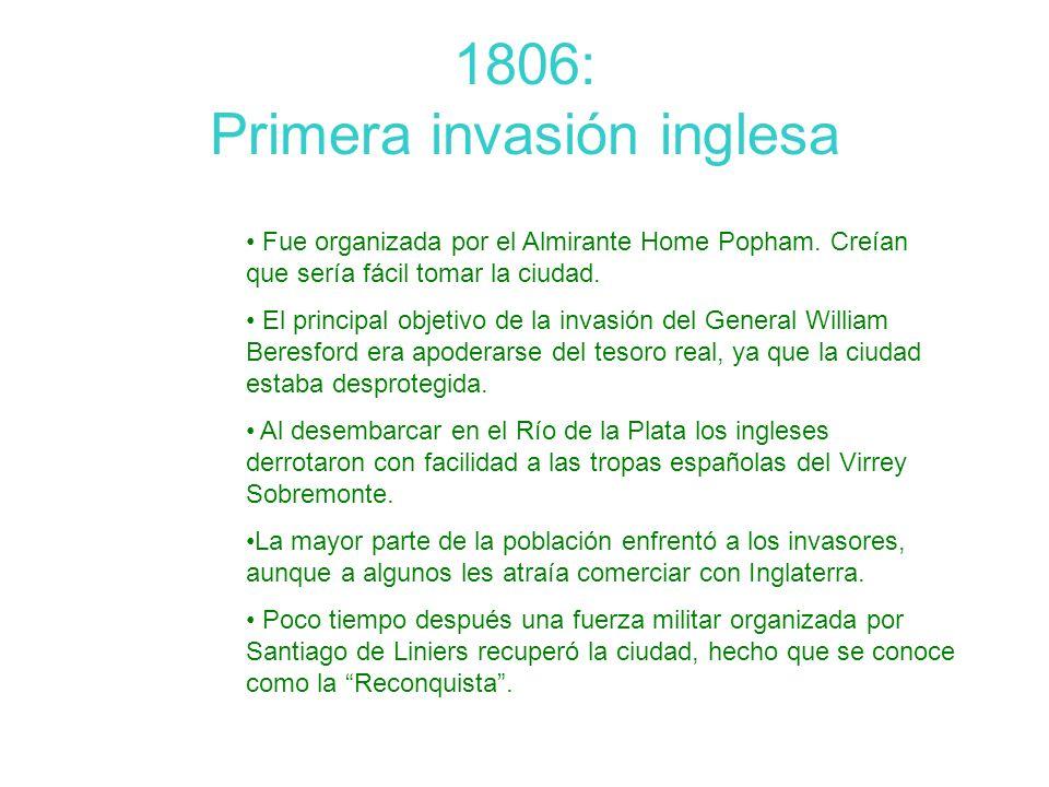 1806: Primera invasión inglesa Fue organizada por el Almirante Home Popham. Creían que sería fácil tomar la ciudad. El principal objetivo de la invasi
