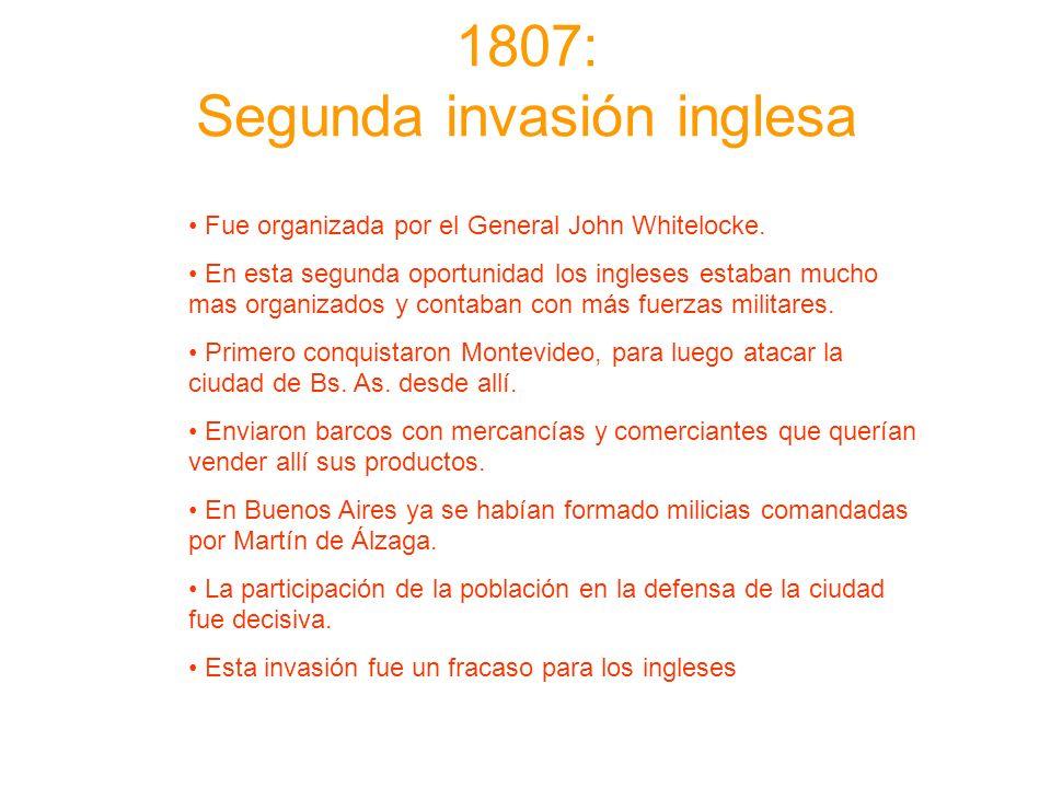 1807: Segunda invasión inglesa Fue organizada por el General John Whitelocke. En esta segunda oportunidad los ingleses estaban mucho mas organizados y
