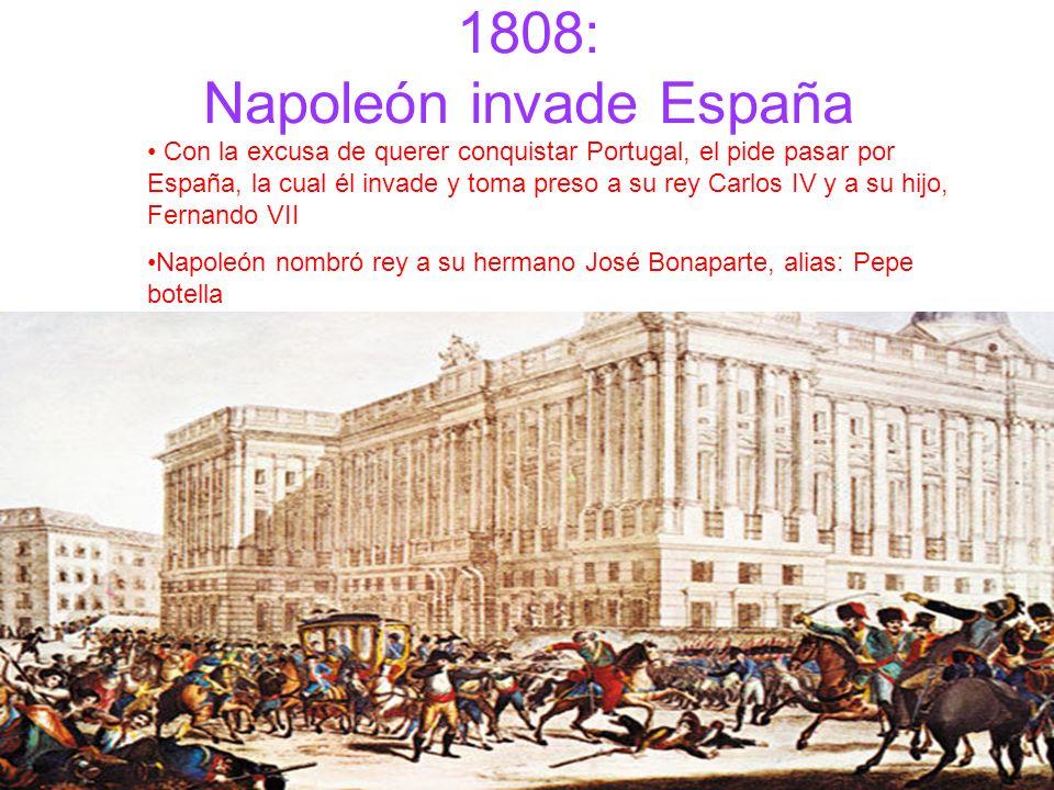 1808: Napoleón invade España Con la excusa de querer conquistar Portugal, el pide pasar por España, la cual él invade y toma preso a su rey Carlos IV