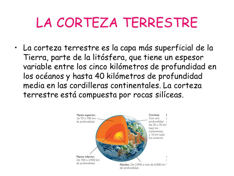 LA CORTEZA TERRESTRE La corteza terrestre es la capa más superficial de la Tierra, parte de la litósfera, que tiene un espesor variable entre los cinc