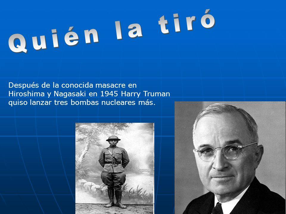 Después de la conocida masacre en Hiroshima y Nagasaki en 1945 Harry Truman quiso lanzar tres bombas nucleares más.