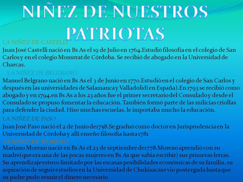 LA NIÑEZ DE CASTELLI Juan José Castelli nació en Bs As el 19 de Julio en 1764.Estudiò filosofía en el colegio de San Carlos y en el colegio Monsrrat d