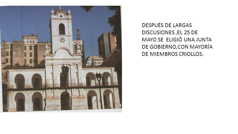 DESPUÉS DE LARGAS DISCUSIONES,EL 25 DE MAYO SE ELIGIÓ UNA JUNTA DE GOBIERNO,CON MAYORÍA DE MIEMBROS CRIOLLOS.