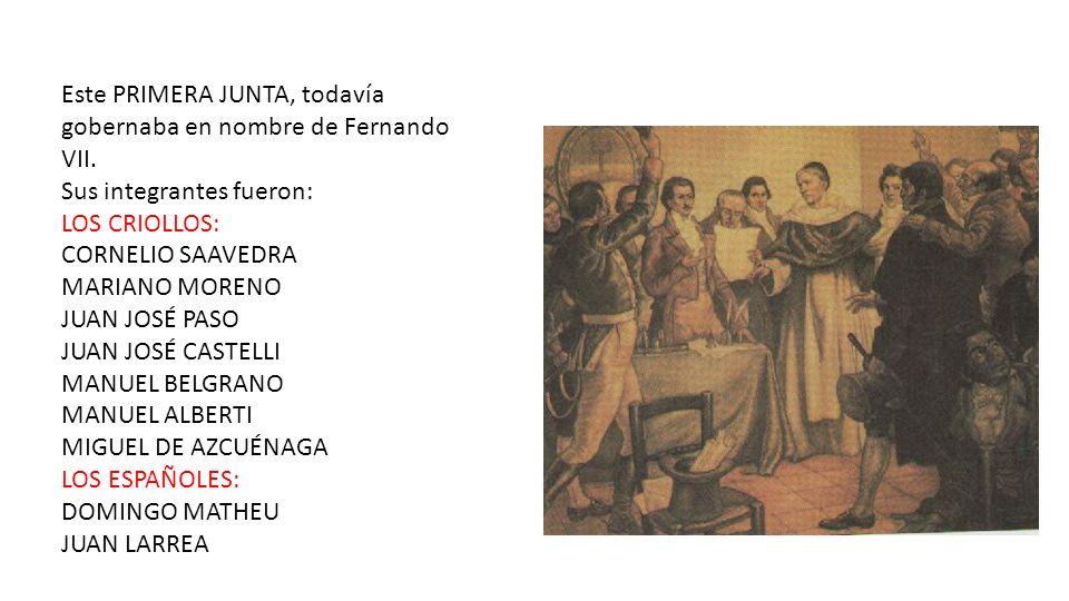 Este PRIMERA JUNTA, todavía gobernaba en nombre de Fernando VII. Sus integrantes fueron: LOS CRIOLLOS: CORNELIO SAAVEDRA MARIANO MORENO JUAN JOSÉ PASO
