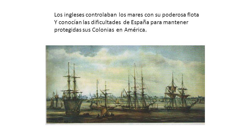 Los ingleses controlaban los mares con su poderosa flota Y conocían las dificultades de España para mantener protegidas sus Colonias en América.