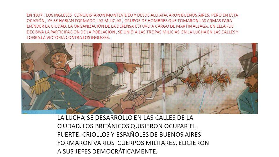 EN 1807, LOS INGLESES CONQUISTARON MONTEVIDEO Y DESDE ALLI ATACARON BUENOS AIRES. PERO EN ESTA OCASIÓN, YA SE HABÍAN FORMADO LAS MILICIAS, GRUPOS DE H