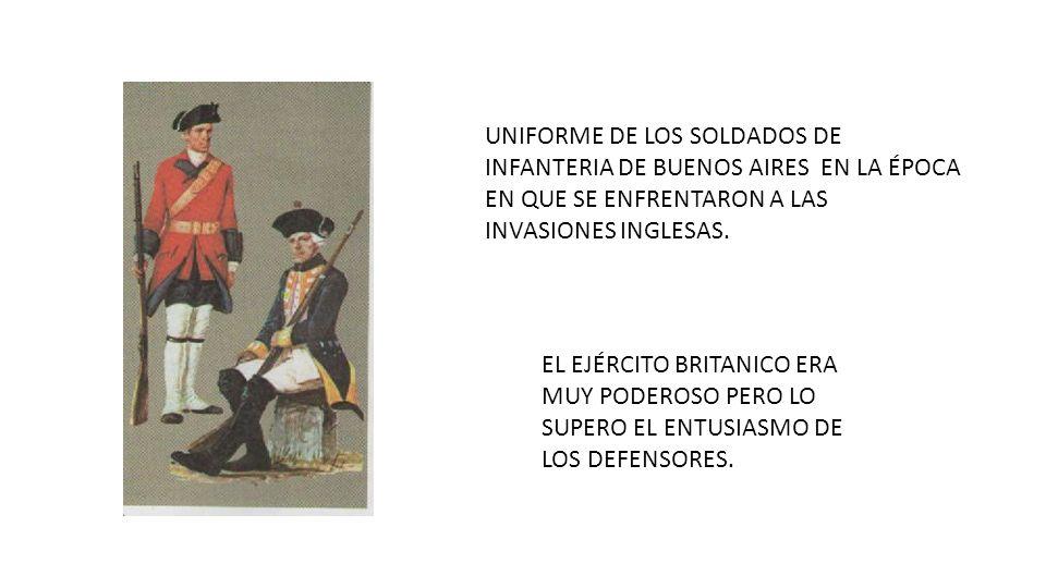 UNIFORME DE LOS SOLDADOS DE INFANTERIA DE BUENOS AIRES EN LA ÉPOCA EN QUE SE ENFRENTARON A LAS INVASIONES INGLESAS. EL EJÉRCITO BRITANICO ERA MUY PODE