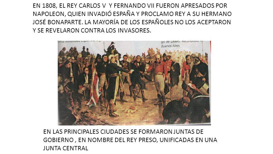 EN 1808, EL REY CARLOS V Y FERNANDO VII FUERON APRESADOS POR NAPOLEON, QUIEN INVADIÓ ESPAÑA Y PROCLAMO REY A SU HERMANO JOSÉ BONAPARTE. LA MAYORÍA DE