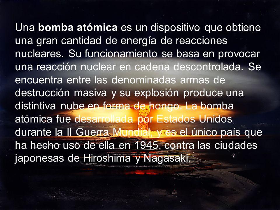 Una bomba atómica es un dispositivo que obtiene una gran cantidad de energía de reacciones nucleares. Su funcionamiento se basa en provocar una reacci