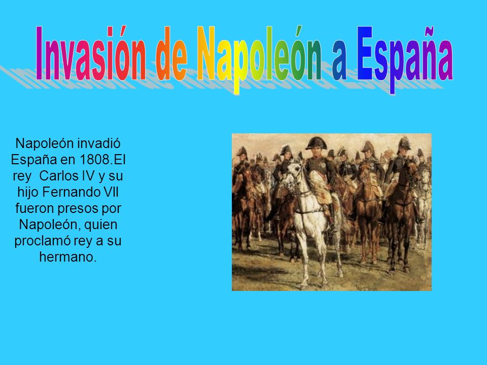 Napoleón invadió España en 1808.El rey Carlos IV y su hijo Fernando Vll fueron presos por Napoleón, quien proclamó rey a su hermano.