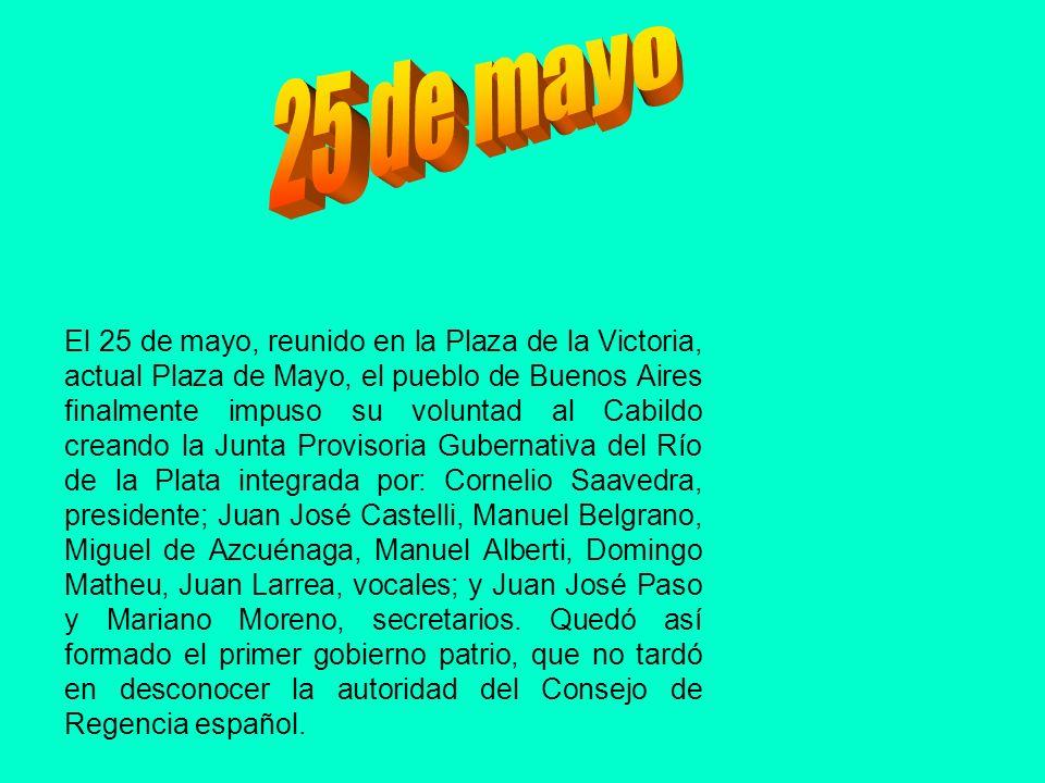 El 25 de mayo, reunido en la Plaza de la Victoria, actual Plaza de Mayo, el pueblo de Buenos Aires finalmente impuso su voluntad al Cabildo creando la