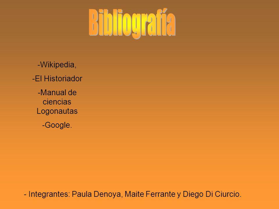- Integrantes: Paula Denoya, Maite Ferrante y Diego Di Ciurcio. -Wikipedia, -El Historiador -Manual de ciencias Logonautas -Google.
