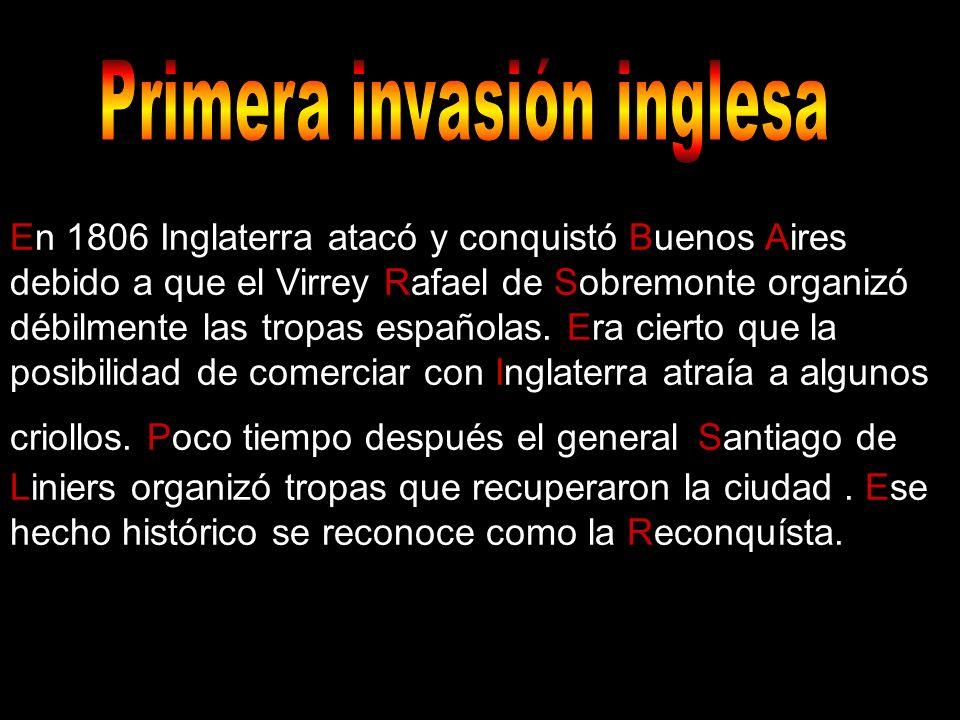 En 1806 Inglaterra atacó y conquistó Buenos Aires debido a que el Virrey Rafael de Sobremonte organizó débilmente las tropas españolas. Era cierto que