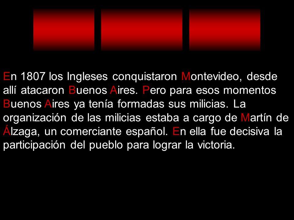 En 1807 los Ingleses conquistaron Montevideo, desde allí atacaron Buenos Aires. Pero para esos momentos Buenos Aires ya tenía formadas sus milicias. L