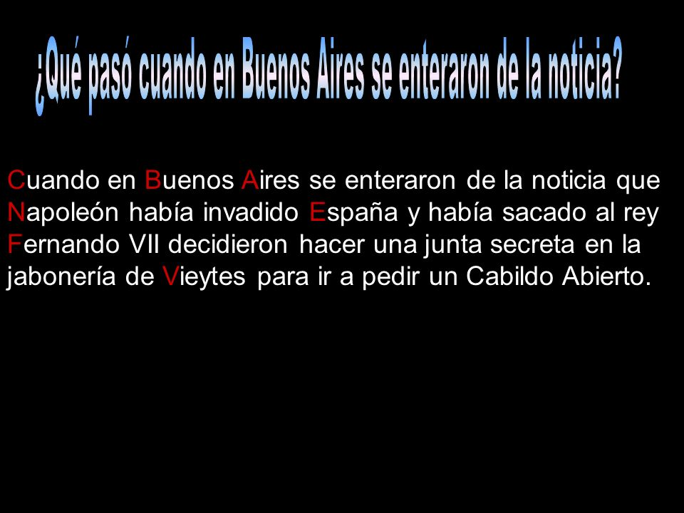 Cuando en Buenos Aires se enteraron de la noticia que Napoleón había invadido España y había sacado al rey Fernando VII decidieron hacer una junta sec
