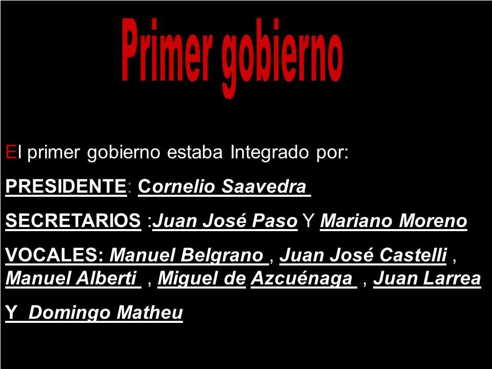 El primer gobierno estaba Integrado por: PRESIDENTE: Cornelio Saavedra SECRETARIOS :Juan José Paso Y Mariano Moreno VOCALES: Manuel Belgrano, Juan Jos