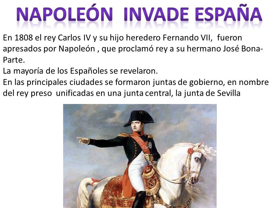 En 1808 el rey Carlos IV y su hijo heredero Fernando VII, fueron apresados por Napoleón, que proclamó rey a su hermano José Bona- Parte. La mayoría de