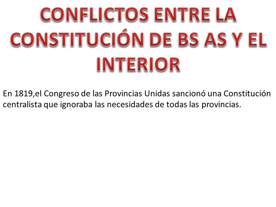 En 1819,el Congreso de las Provincias Unidas sancionó una Constitución centralista que ignoraba las necesidades de todas las provincias.