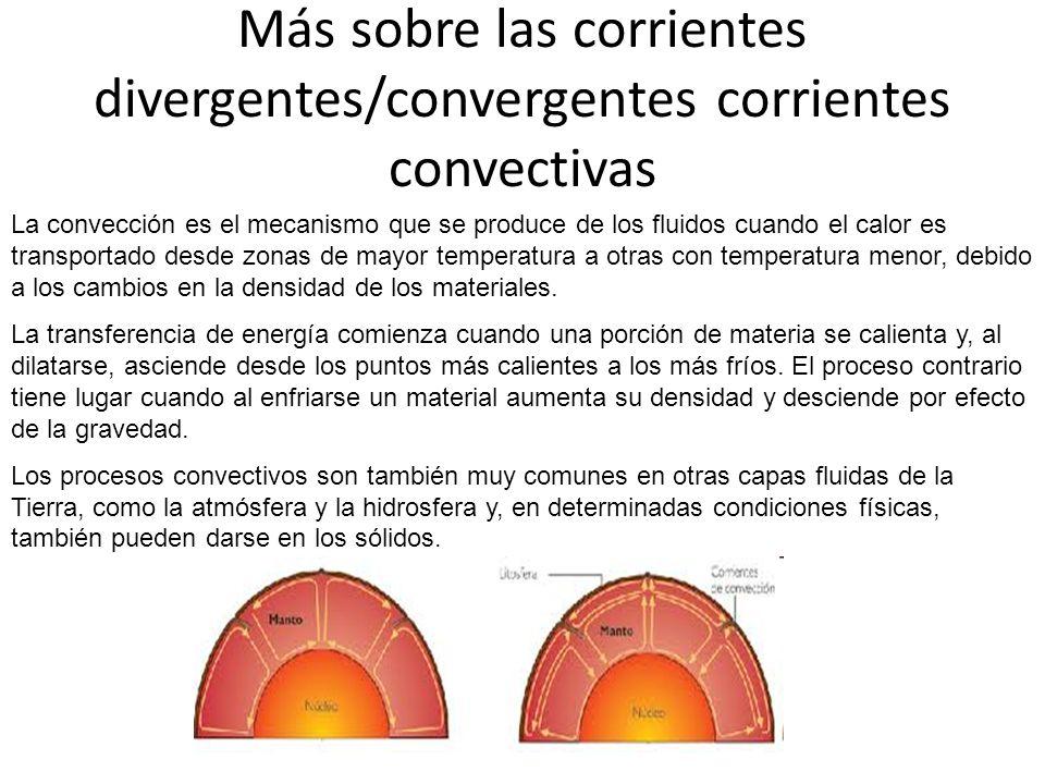 Más sobre las corrientes divergentes/convergentes corrientes convectivas La convección es el mecanismo que se produce de los fluidos cuando el calor es transportado desde zonas de mayor temperatura a otras con temperatura menor, debido a los cambios en la densidad de los materiales.