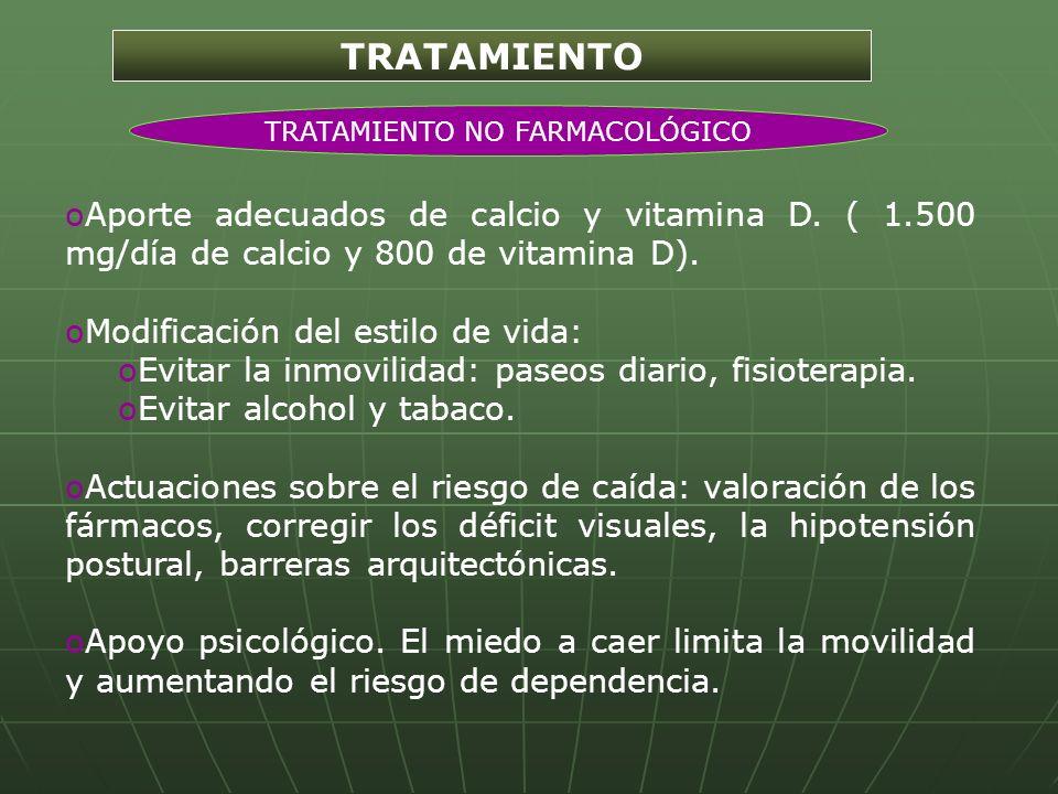 TRATAMIENTO oAporte adecuados de calcio y vitamina D. ( 1.500 mg/día de calcio y 800 de vitamina D). oModificación del estilo de vida: oEvitar la inmo