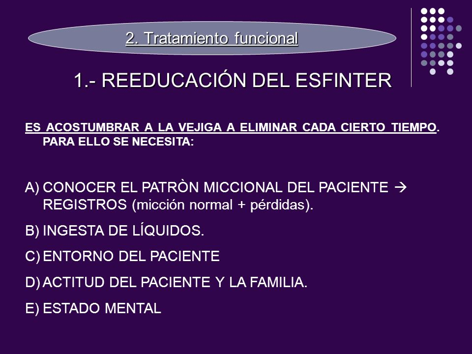 2. Tratamiento funcional 1.- REEDUCACIÓN DEL ESFINTER ES ACOSTUMBRAR A LA VEJIGA A ELIMINAR CADA CIERTO TIEMPO. PARA ELLO SE NECESITA: A)CONOCER EL PA