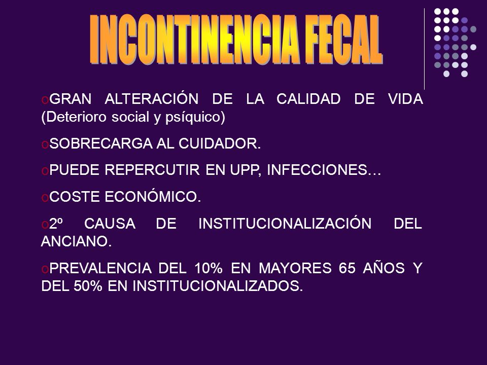 oGRAN ALTERACIÓN DE LA CALIDAD DE VIDA (Deterioro social y psíquico) oSOBRECARGA AL CUIDADOR. oPUEDE REPERCUTIR EN UPP, INFECCIONES… oCOSTE ECONÓMICO.
