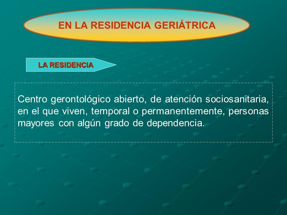 EN LA RESIDENCIA GERIÁTRICA Centro gerontológico abierto, de atención sociosanitaria, en el que viven, temporal o permanentemente, personas mayores co